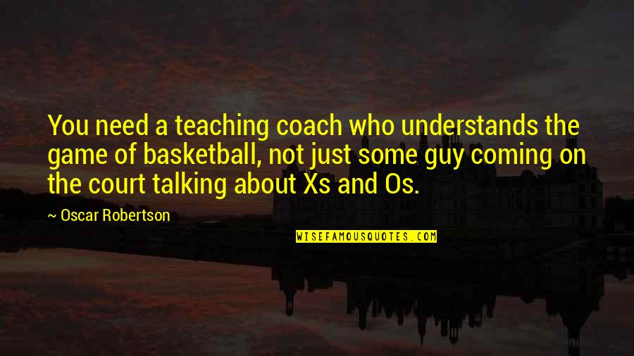 Basketball Game Quotes By Oscar Robertson: You need a teaching coach who understands the