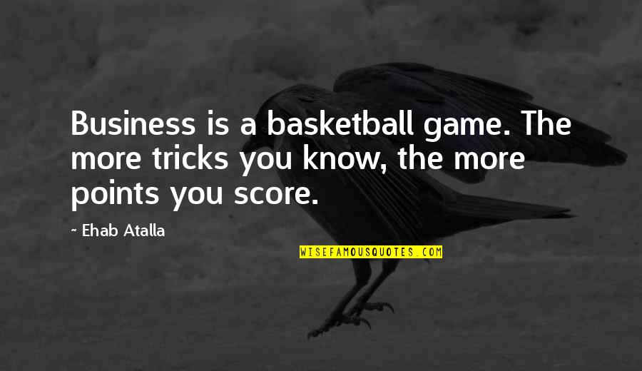 Basketball Points Quotes By Ehab Atalla: Business is a basketball game. The more tricks