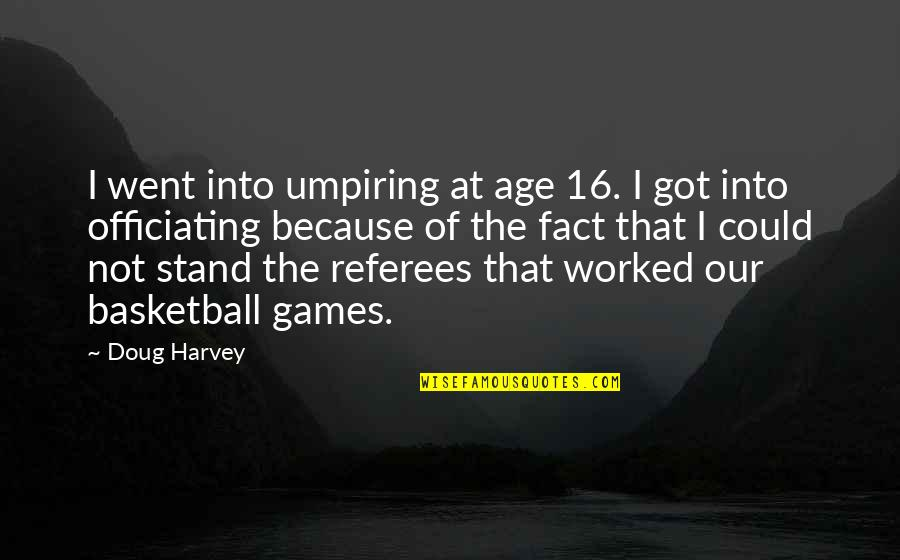 Basketball Referees Quotes By Doug Harvey: I went into umpiring at age 16. I