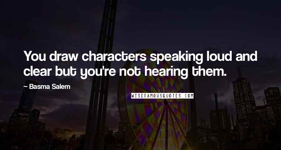 Basma Salem quotes: You draw characters speaking loud and clear but you're not hearing them.