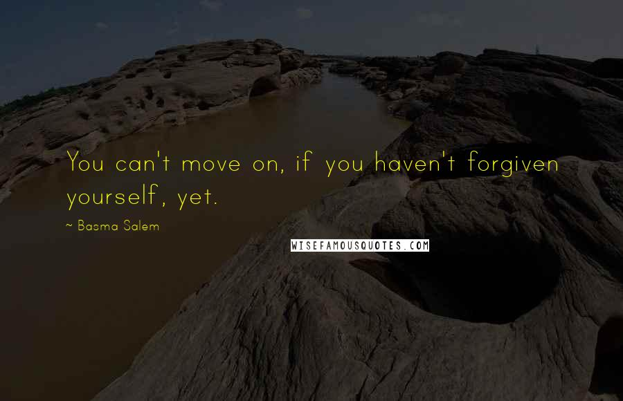 Basma Salem quotes: You can't move on, if you haven't forgiven yourself, yet.