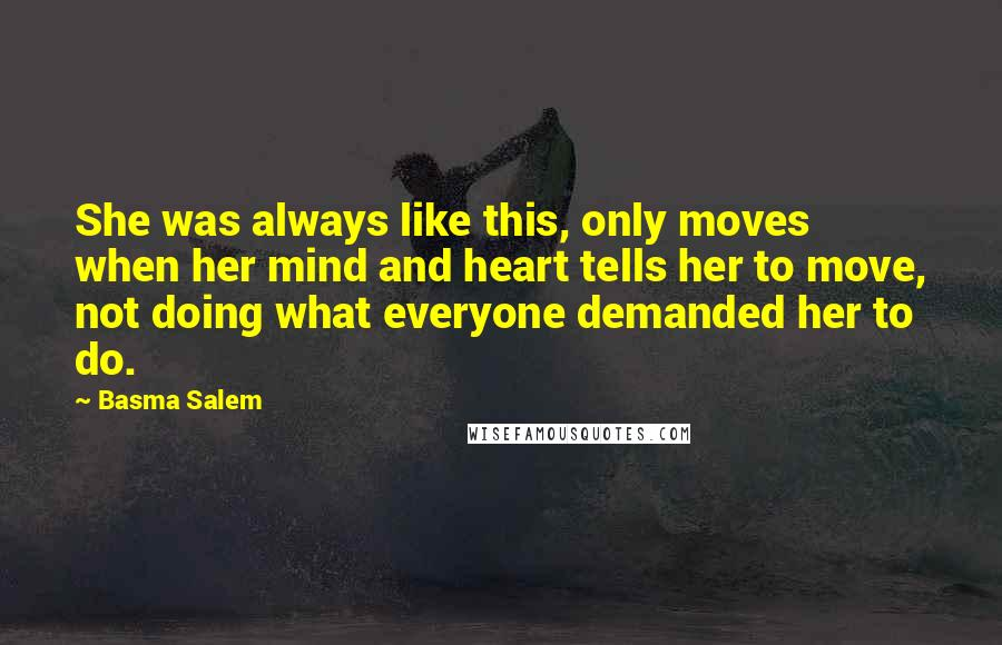 Basma Salem quotes: She was always like this, only moves when her mind and heart tells her to move, not doing what everyone demanded her to do.