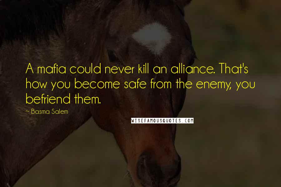 Basma Salem quotes: A mafia could never kill an alliance. That's how you become safe from the enemy, you befriend them.