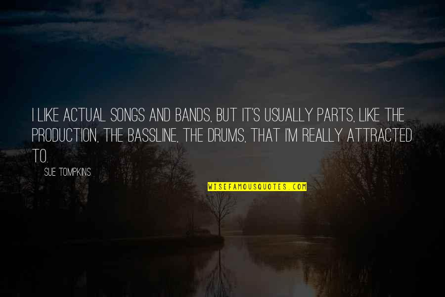 Bassline Quotes By Sue Tompkins: I like actual songs and bands, but it's