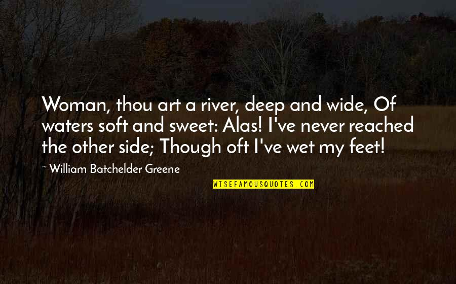 Batchelder Quotes By William Batchelder Greene: Woman, thou art a river, deep and wide,