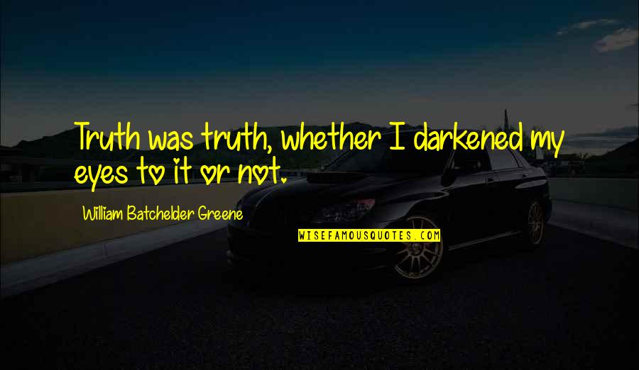Batchelder Quotes By William Batchelder Greene: Truth was truth, whether I darkened my eyes