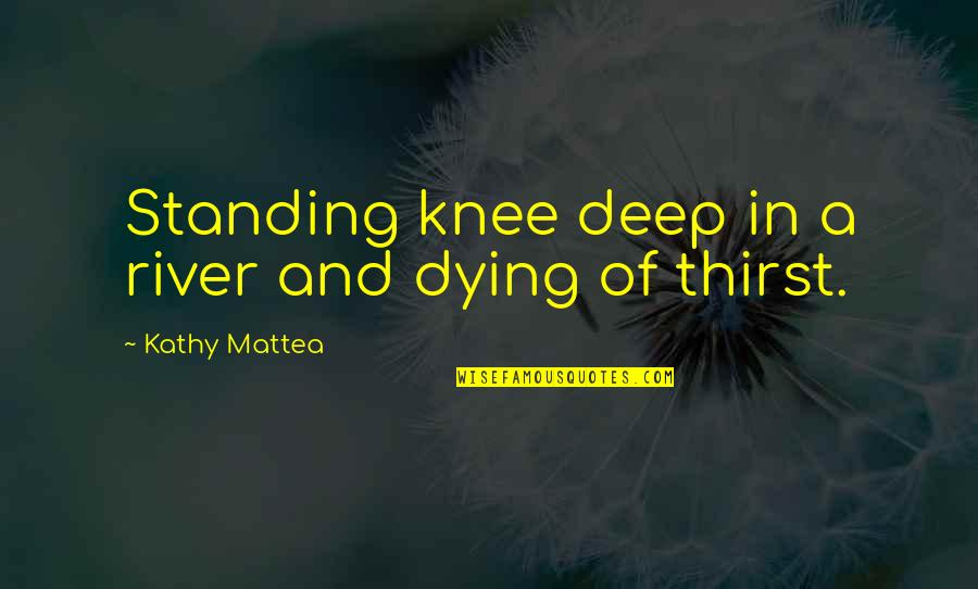 Bathymaasy Quotes By Kathy Mattea: Standing knee deep in a river and dying