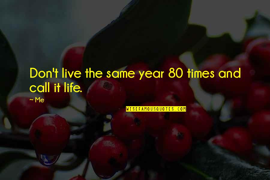 Bathymaasy Quotes By Me: Don't live the same year 80 times and