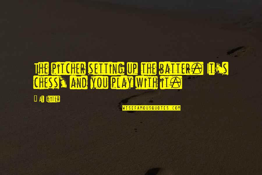 Batter'd Quotes By Al Leiter: The pitcher setting up the batter. It's chess,