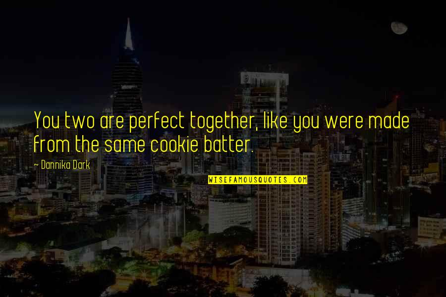 Batter'd Quotes By Dannika Dark: You two are perfect together, like you were