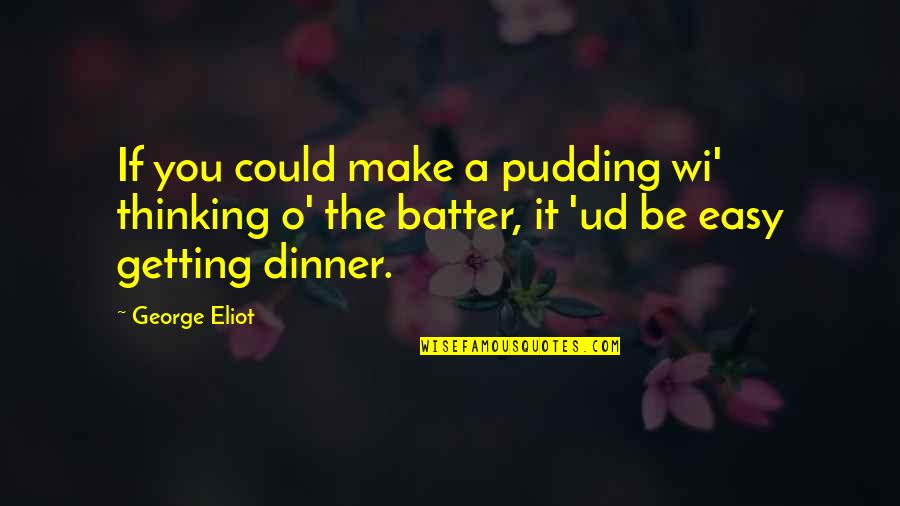 Batter'd Quotes By George Eliot: If you could make a pudding wi' thinking