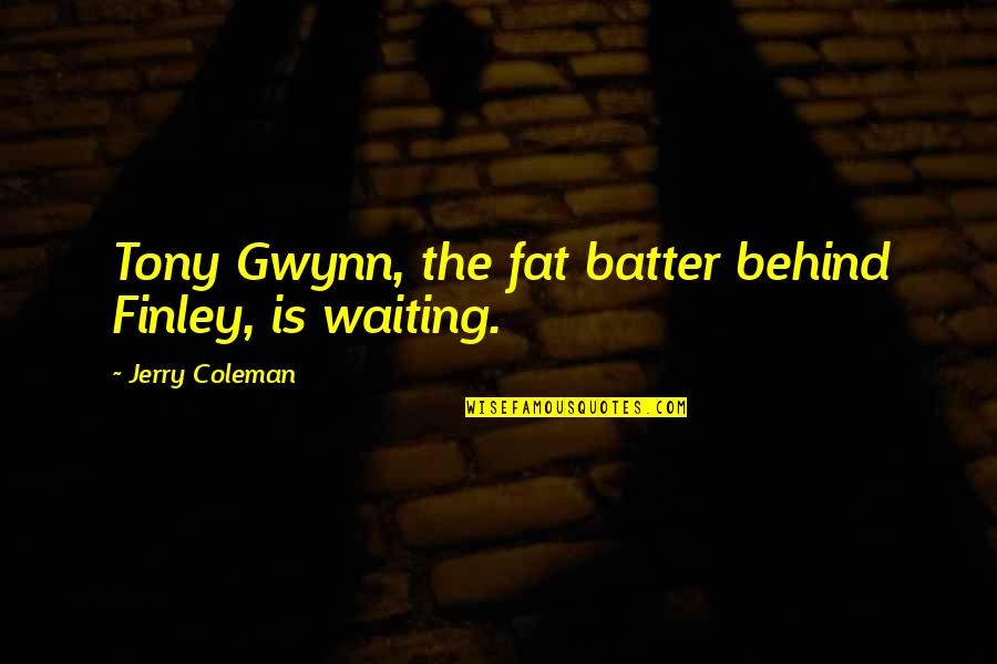 Batter'd Quotes By Jerry Coleman: Tony Gwynn, the fat batter behind Finley, is