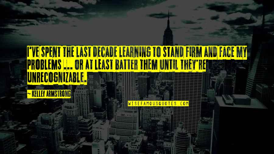 Batter'd Quotes By Kelley Armstrong: I've spent the last decade learning to stand