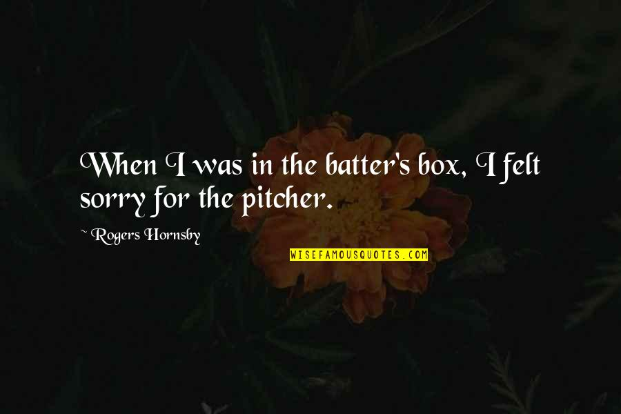 Batter'd Quotes By Rogers Hornsby: When I was in the batter's box, I