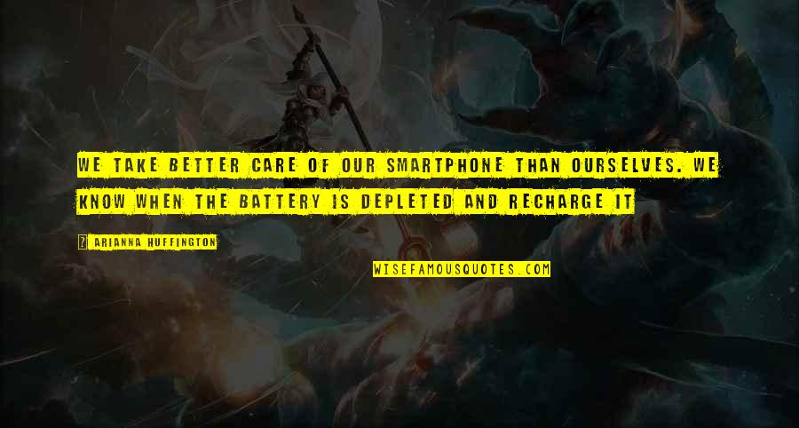 Battery's Quotes By Arianna Huffington: We take better care of our smartphone than