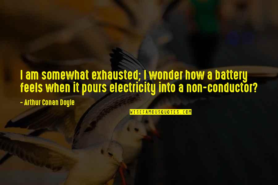 Battery's Quotes By Arthur Conan Doyle: I am somewhat exhausted; I wonder how a