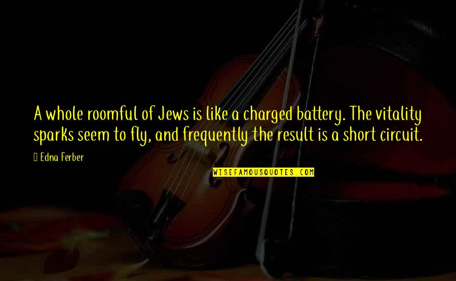 Battery's Quotes By Edna Ferber: A whole roomful of Jews is like a