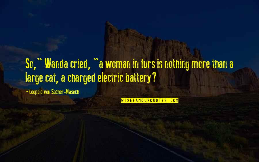 "Battery's Quotes By Leopold Von Sacher-Masoch: So,"" Wanda cried, ""a woman in furs is"