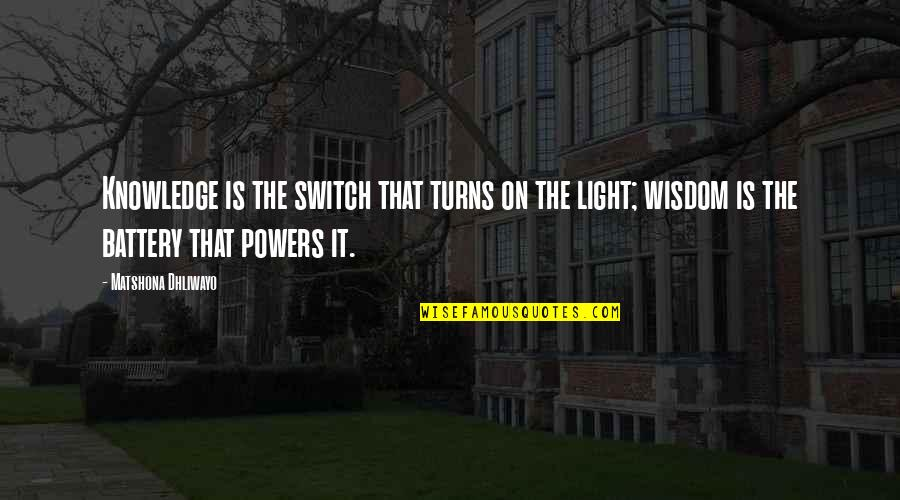 Battery's Quotes By Matshona Dhliwayo: Knowledge is the switch that turns on the