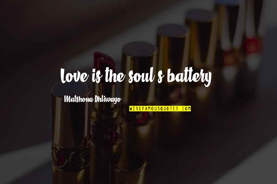 Battery's Quotes By Matshona Dhliwayo: Love is the soul's battery.