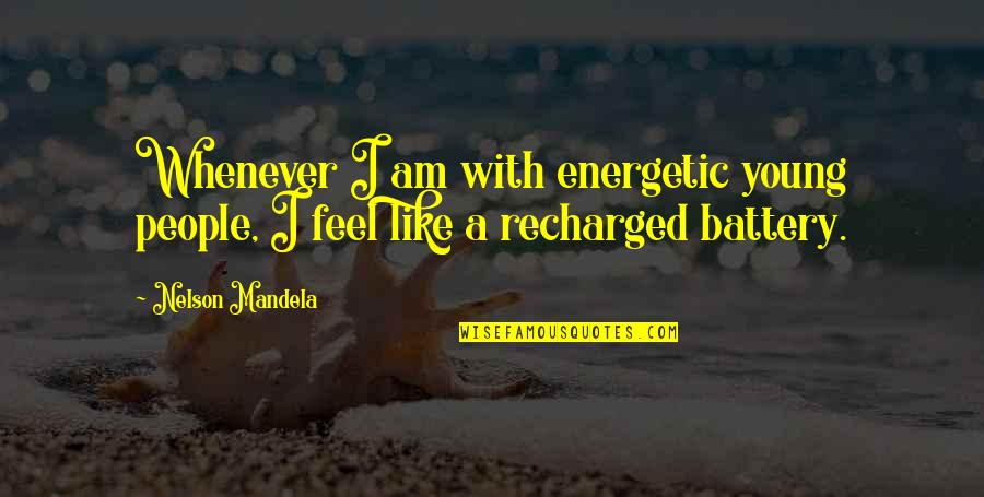 Battery's Quotes By Nelson Mandela: Whenever I am with energetic young people, I