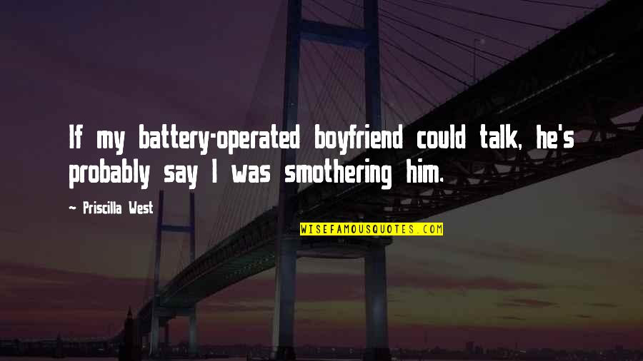 Battery's Quotes By Priscilla West: If my battery-operated boyfriend could talk, he's probably