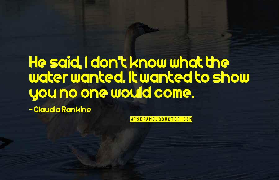 Battle Droids Funny Quotes By Claudia Rankine: He said, I don't know what the water