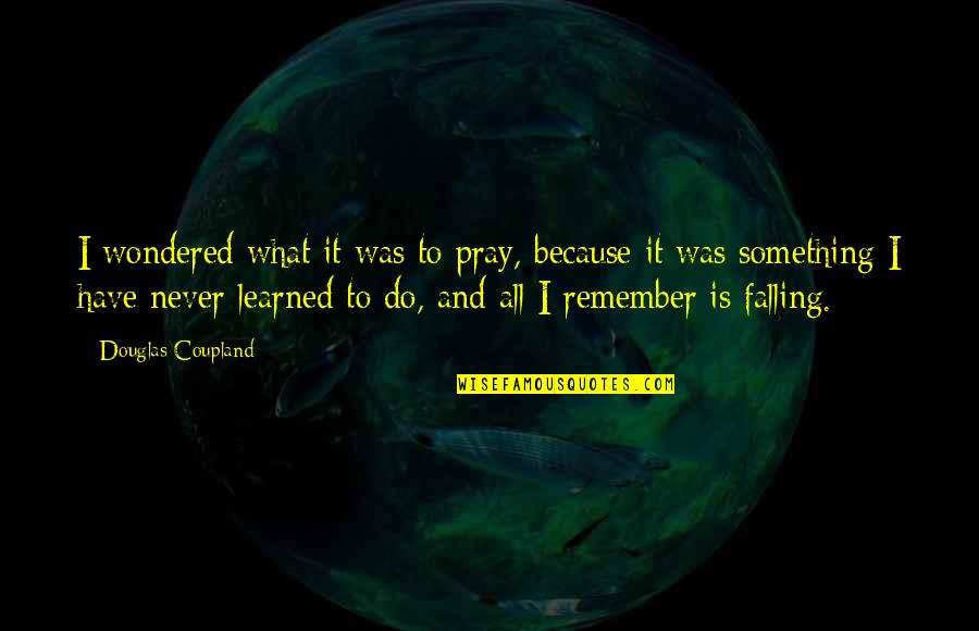 Battle Droids Funny Quotes By Douglas Coupland: I wondered what it was to pray, because