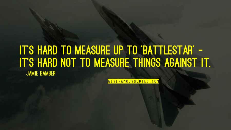 Battlestar Quotes By Jamie Bamber: It's hard to measure up to 'Battlestar' -