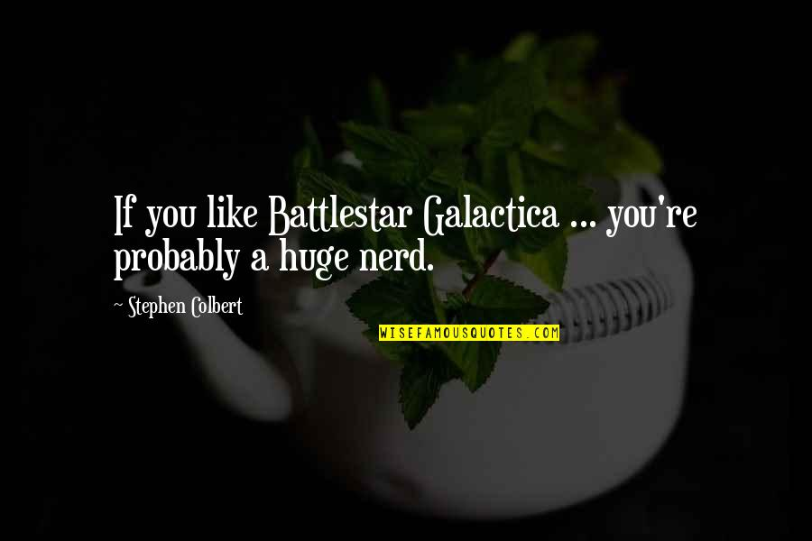 Battlestar Quotes By Stephen Colbert: If you like Battlestar Galactica ... you're probably