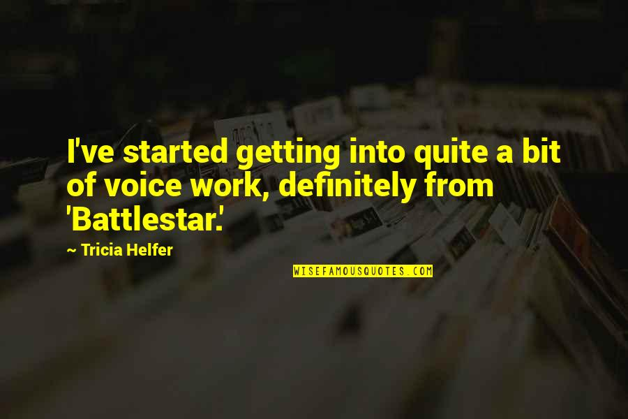 Battlestar Quotes By Tricia Helfer: I've started getting into quite a bit of