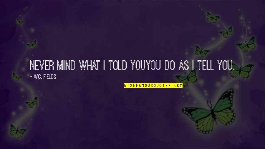 Battlin Jack Murdock Quotes By W.C. Fields: Never mind what I told youyou do as