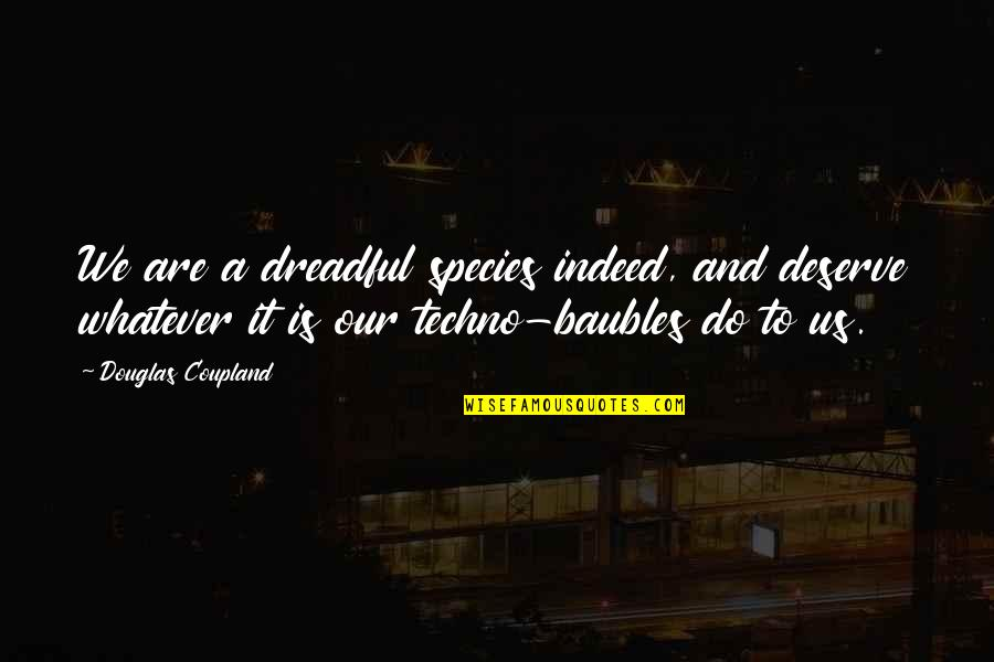 Baubles Quotes By Douglas Coupland: We are a dreadful species indeed, and deserve