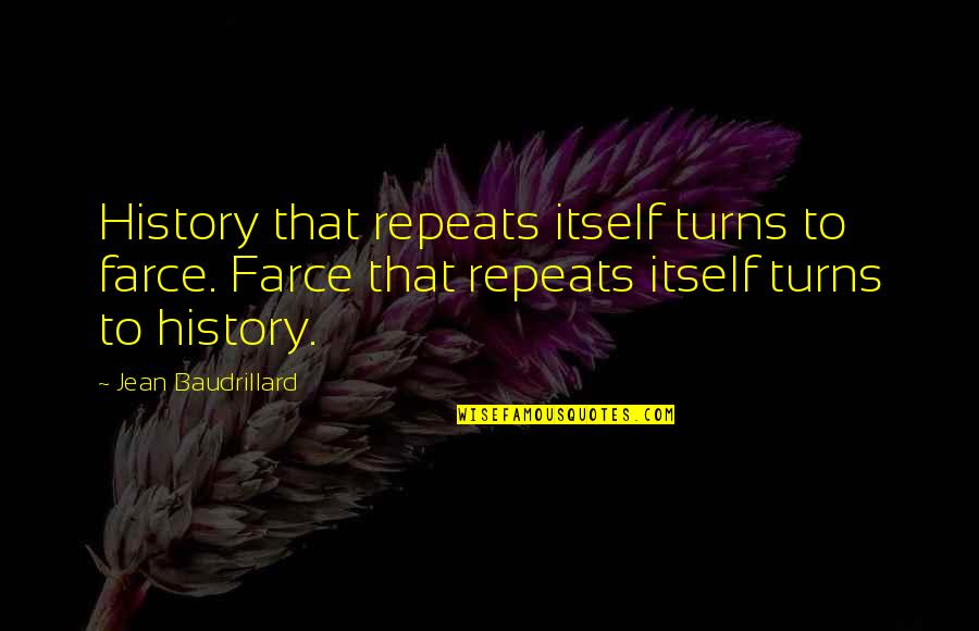 Baudrillard Quotes By Jean Baudrillard: History that repeats itself turns to farce. Farce