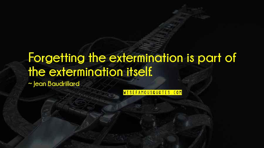 Baudrillard Quotes By Jean Baudrillard: Forgetting the extermination is part of the extermination