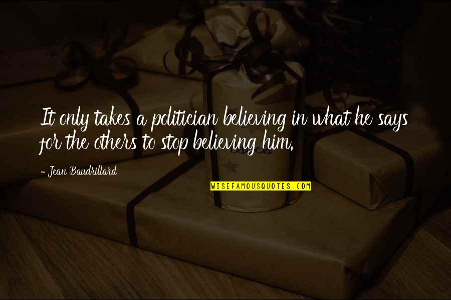 Baudrillard Quotes By Jean Baudrillard: It only takes a politician believing in what