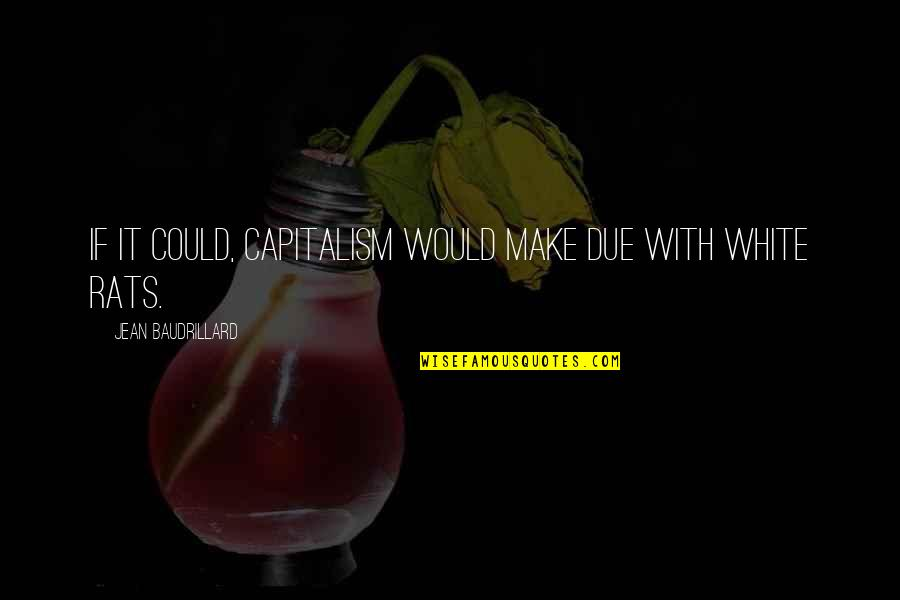 Baudrillard Quotes By Jean Baudrillard: If it could, capitalism would make due with
