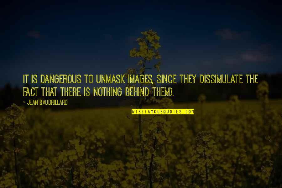 Baudrillard Quotes By Jean Baudrillard: It is dangerous to unmask images, since they
