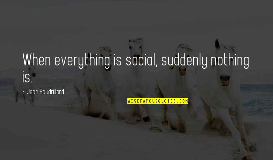 Baudrillard Quotes By Jean Baudrillard: When everything is social, suddenly nothing is.