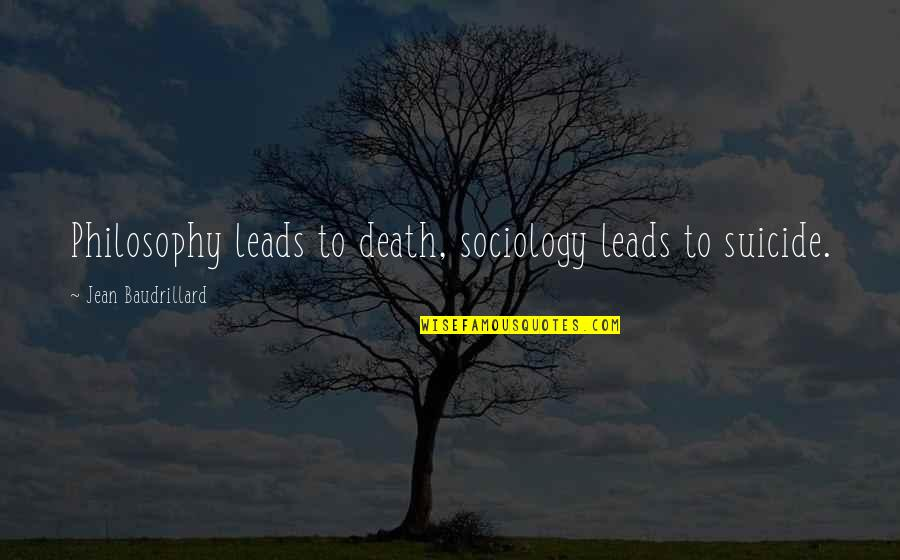 Baudrillard Quotes By Jean Baudrillard: Philosophy leads to death, sociology leads to suicide.
