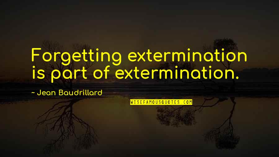 Baudrillard Quotes By Jean Baudrillard: Forgetting extermination is part of extermination.
