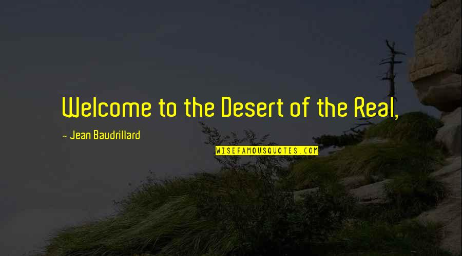 Baudrillard Quotes By Jean Baudrillard: Welcome to the Desert of the Real,