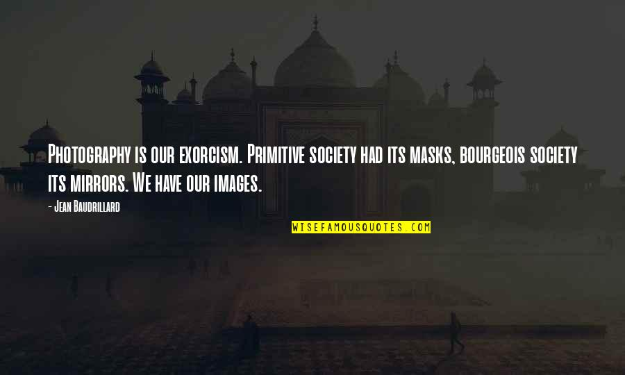 Baudrillard Quotes By Jean Baudrillard: Photography is our exorcism. Primitive society had its
