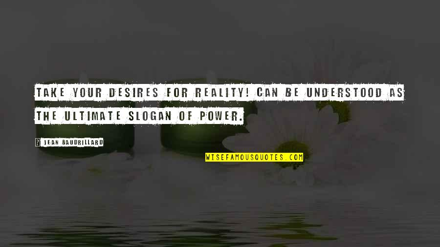 Baudrillard Quotes By Jean Baudrillard: Take your desires for reality! can be understood
