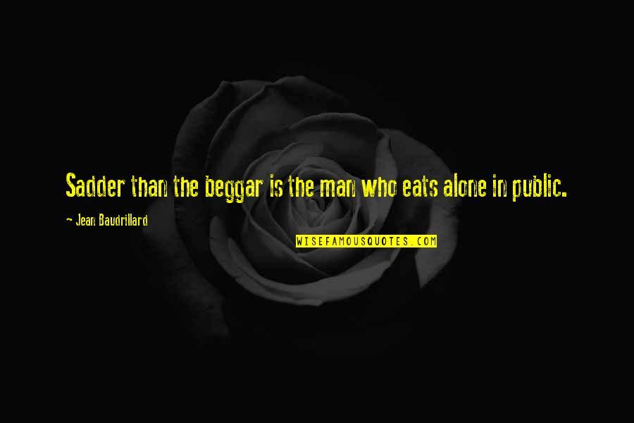 Baudrillard Quotes By Jean Baudrillard: Sadder than the beggar is the man who