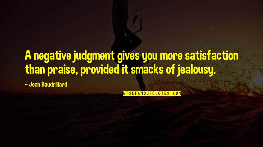 Baudrillard Quotes By Jean Baudrillard: A negative judgment gives you more satisfaction than