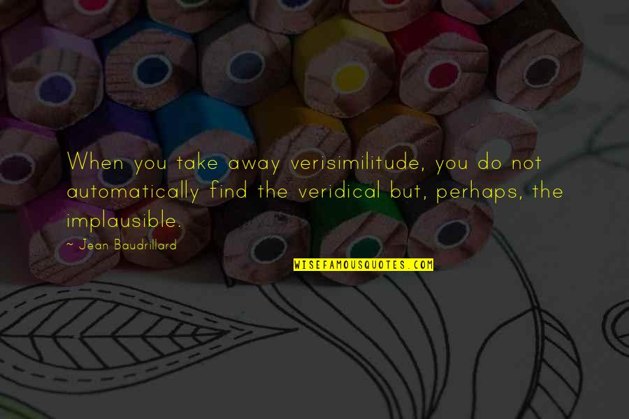 Baudrillard Quotes By Jean Baudrillard: When you take away verisimilitude, you do not
