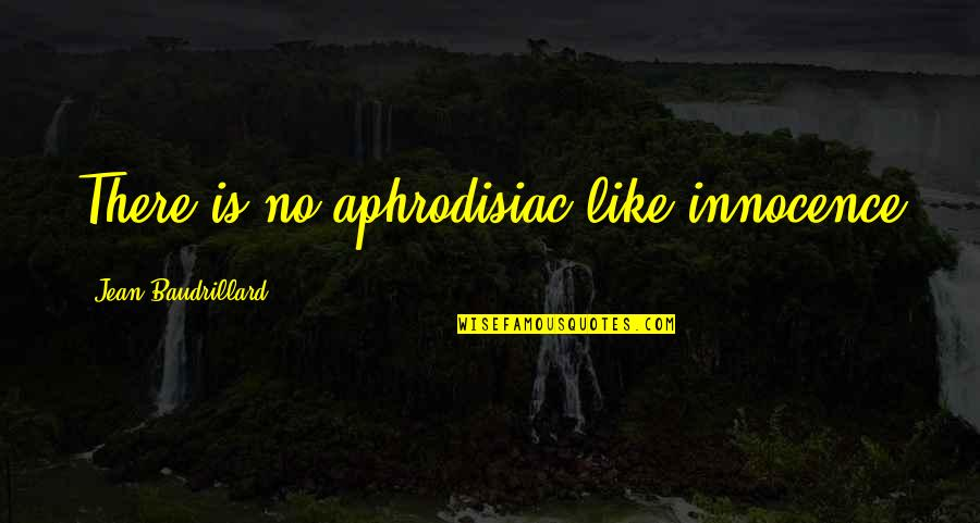 Baudrillard Quotes By Jean Baudrillard: There is no aphrodisiac like innocence