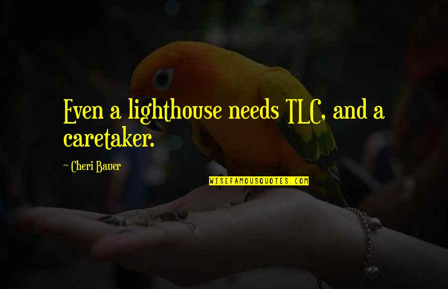 Bauer's Quotes By Cheri Bauer: Even a lighthouse needs TLC, and a caretaker.