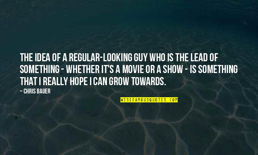Bauer's Quotes By Chris Bauer: The idea of a regular-looking guy who is
